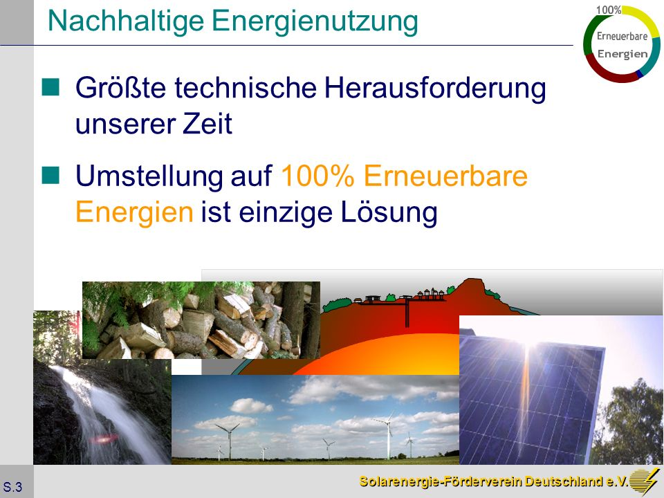Solarenergie-Förderverein Deutschland e.V. S.3 Nachhaltige Energienutzung Größte technische Herausforderung unserer Zeit Umstellung auf 100% Erneuerba