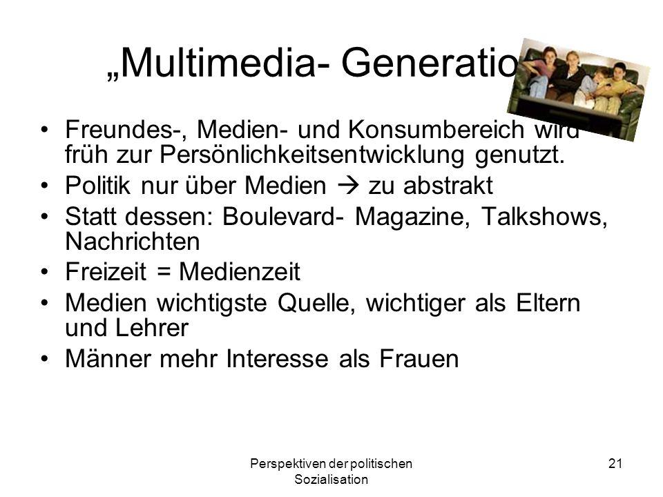Perspektiven der politischen Sozialisation 21 Multimedia- Generation Freundes-, Medien- und Konsumbereich wird früh zur Persönlichkeitsentwicklung gen