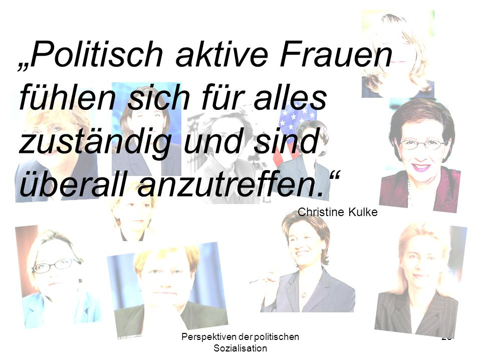 Perspektiven der politischen Sozialisation 25 Politisch aktive Frauen fühlen sich für alles zuständig und sind überall anzutreffen. Christine Kulke