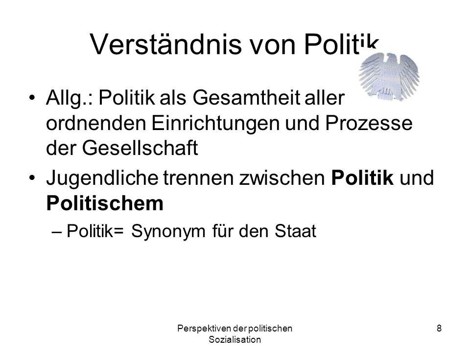 Perspektiven der politischen Sozialisation 8 Verständnis von Politik Allg.: Politik als Gesamtheit aller ordnenden Einrichtungen und Prozesse der Gese