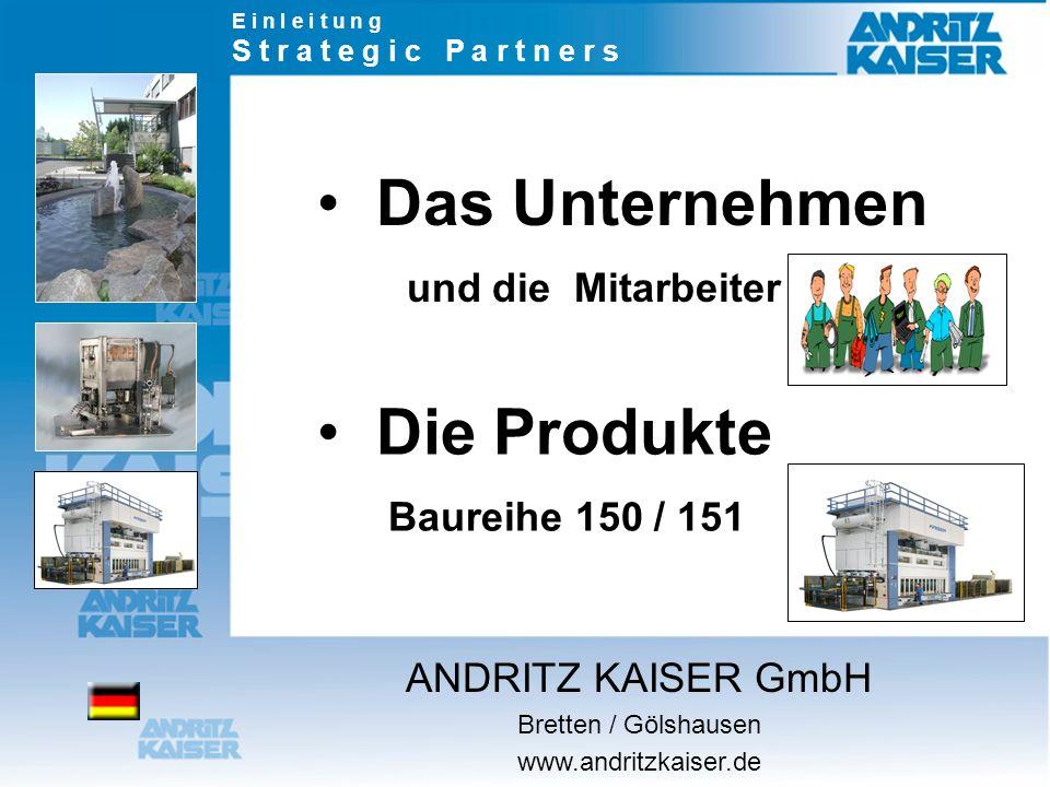 Das Unternehmen und die Mitarbeiter Die Produkte Baureihe 150 / 151 E i n l e i t u n g S t r a t e g i c P a r t n e r s ANDRITZ KAISER GmbH Bretten