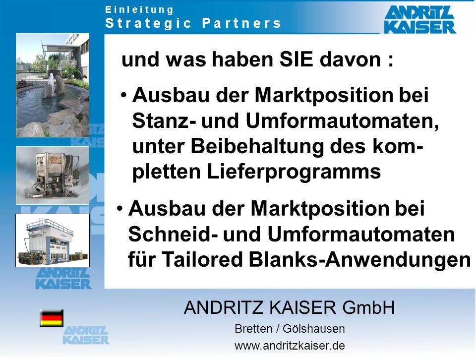 E i n l e i t u n g S t r a t e g i c P a r t n e r s Ausbau der Marktposition bei Stanz- und Umformautomaten, unter Beibehaltung des kom- pletten Lieferprogramms Ausbau der Marktposition bei Schneid- und Umformautomaten für Tailored Blanks-Anwendungen und was haben SIE davon : ANDRITZ KAISER GmbH Bretten / Gölshausen www.andritzkaiser.de