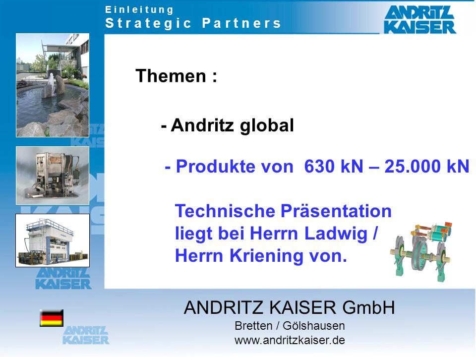 Themen : - Produkte von 630 kN – 25.000 kN Technische Präsentation liegt bei Herrn Ladwig / Herrn Kriening von. - Andritz global E i n l e i t u n g S