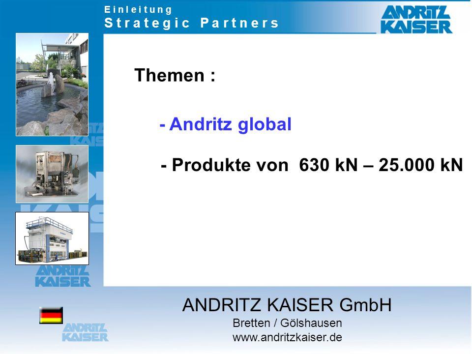 Themen : - Produkte von 630 kN – 25.000 kN - Andritz global E i n l e i t u n g S t r a t e g i c P a r t n e r s ANDRITZ KAISER GmbH Bretten / Gölsha