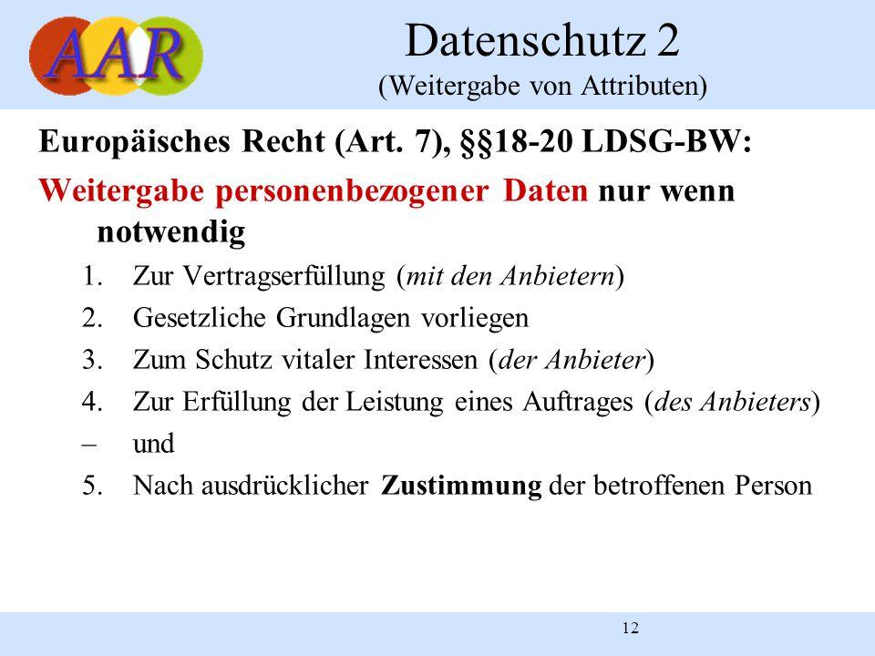 12 Datenschutz 2 (Weitergabe von Attributen) Europäisches Recht (Art. 7), §§18-20 LDSG-BW: Weitergabe personenbezogener Daten nur wenn notwendig 1.Zur