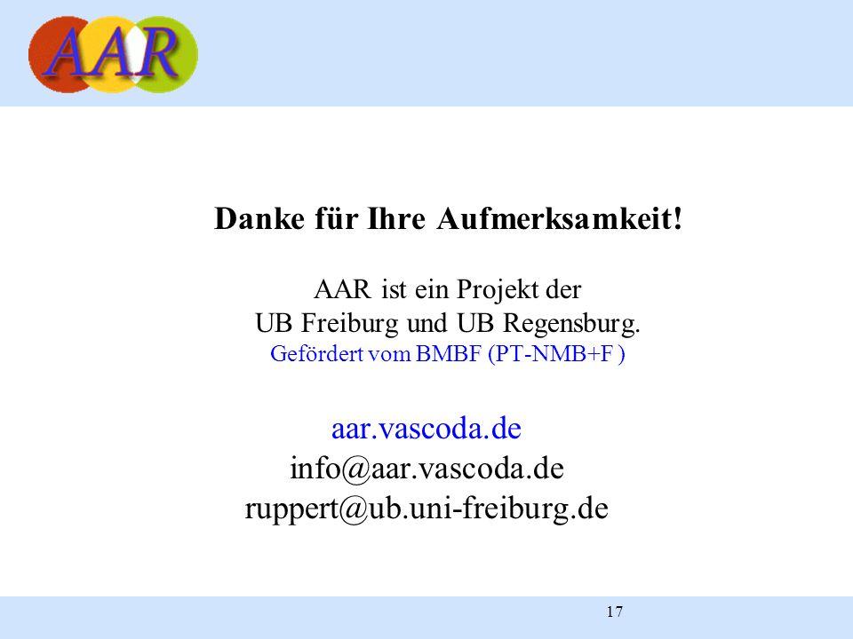 17 Danke für Ihre Aufmerksamkeit! AAR ist ein Projekt der UB Freiburg und UB Regensburg. Gefördert vom BMBF (PT-NMB+F ) aar.vascoda.de info@aar.vascod
