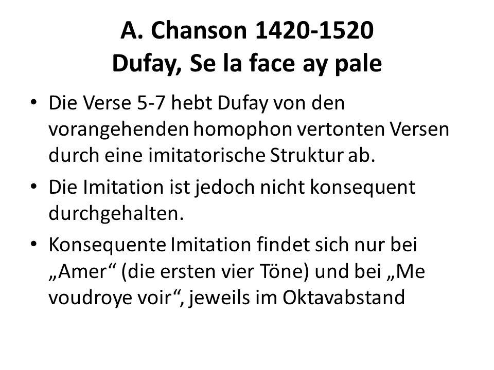 A. Chanson 1420-1520 Dufay, Se la face ay pale Die Verse 5-7 hebt Dufay von den vorangehenden homophon vertonten Versen durch eine imitatorische Struk