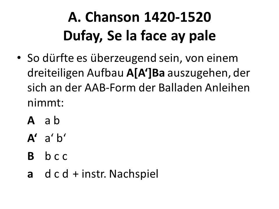 A. Chanson 1420-1520 Dufay, Se la face ay pale So dürfte es überzeugend sein, von einem dreiteiligen Aufbau A[A]Ba auszugehen, der sich an der AAB-For