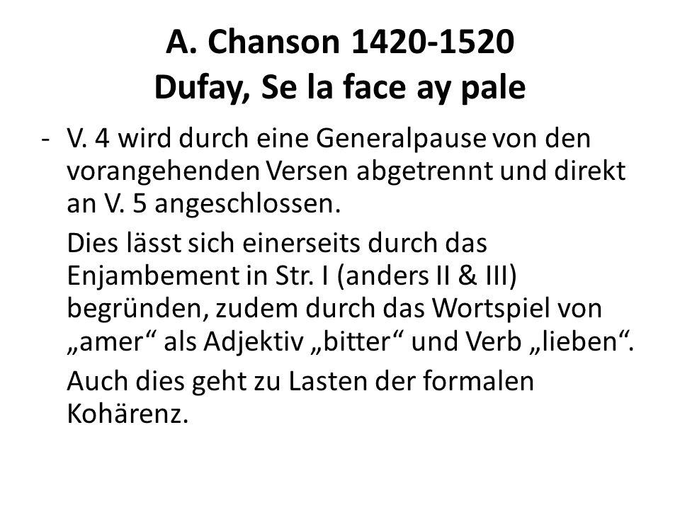 A. Chanson 1420-1520 Dufay, Se la face ay pale -V. 4 wird durch eine Generalpause von den vorangehenden Versen abgetrennt und direkt an V. 5 angeschlo