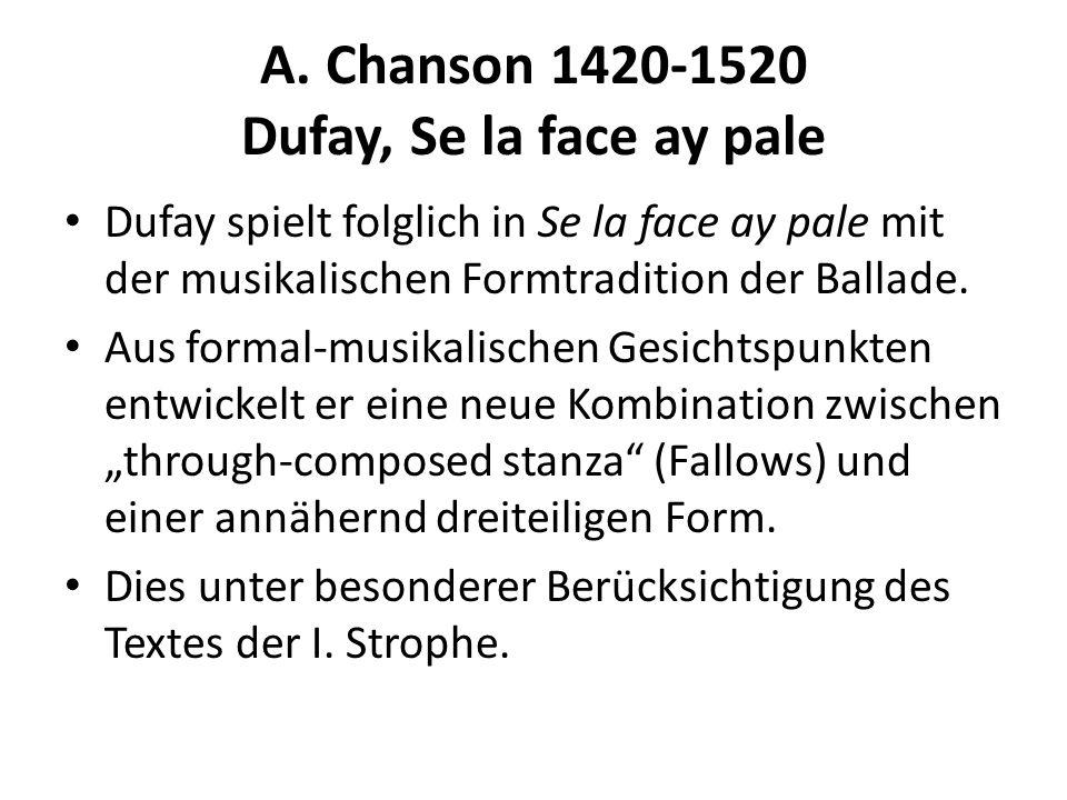 A. Chanson 1420-1520 Dufay, Se la face ay pale Dufay spielt folglich in Se la face ay pale mit der musikalischen Formtradition der Ballade. Aus formal