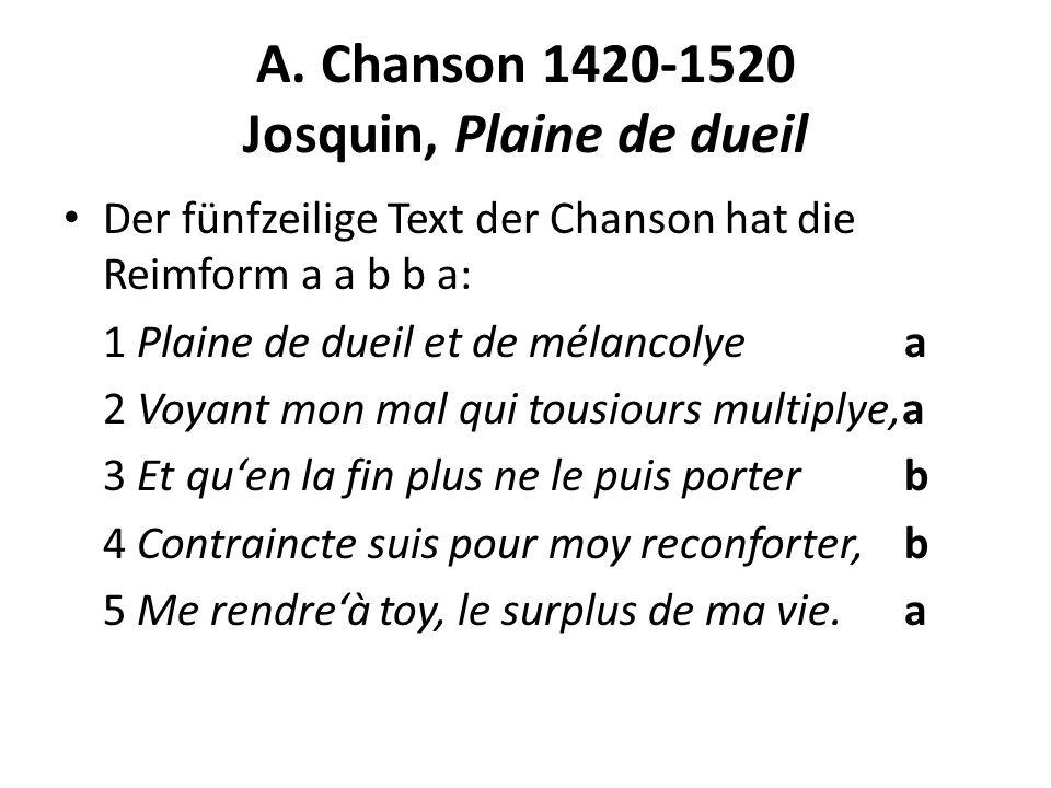 A. Chanson 1420-1520 Josquin, Plaine de dueil Der fünfzeilige Text der Chanson hat die Reimform a a b b a: 1 Plaine de dueil et de mélancolyea 2 Voyan