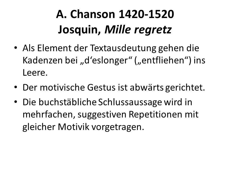 A. Chanson 1420-1520 Josquin, Mille regretz Als Element der Textausdeutung gehen die Kadenzen bei deslonger (entfliehen) ins Leere. Der motivische Ges