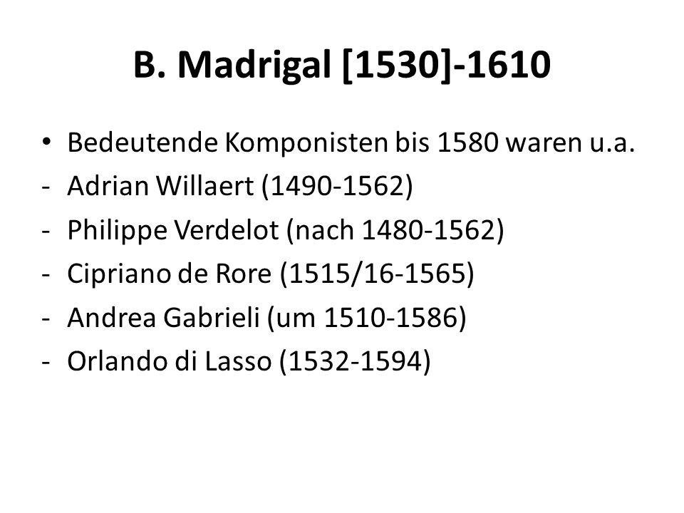 B. Madrigal [1530]-1610 Bedeutende Komponisten bis 1580 waren u.a. -Adrian Willaert (1490-1562) -Philippe Verdelot (nach 1480-1562) -Cipriano de Rore