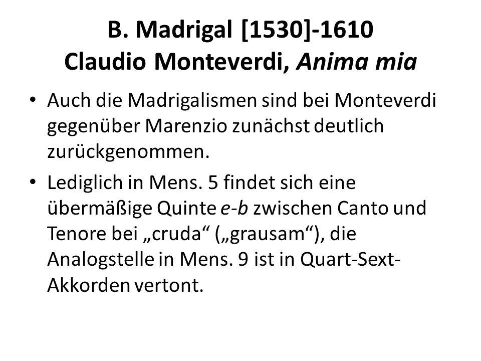 B. Madrigal [1530]-1610 Claudio Monteverdi, Anima mia Auch die Madrigalismen sind bei Monteverdi gegenüber Marenzio zunächst deutlich zurückgenommen.