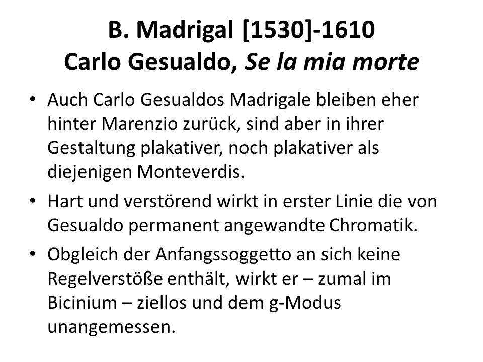 B. Madrigal [1530]-1610 Carlo Gesualdo, Se la mia morte Auch Carlo Gesualdos Madrigale bleiben eher hinter Marenzio zurück, sind aber in ihrer Gestalt
