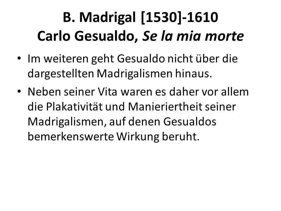 B. Madrigal [1530]-1610 Carlo Gesualdo, Se la mia morte Im weiteren geht Gesualdo nicht über die dargestellten Madrigalismen hinaus. Neben seiner Vita