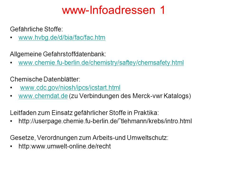 www-Infoadressen 1 Gefährliche Stoffe: www.hvbg.de/d/bia/fac/fac.htm Allgemeine Gefahrstoffdatenbank: www.chemie.fu-berlin.de/chemistry/saftey/chemsafety.html Chemische Datenblätter: www.cdc.gov/niosh/ipcs/icstart.html www.chemdat.de (zu Verbindungen des Merck-vwr Katalogs)www.chemdat.de Leitfaden zum Einsatz gefährlicher Stoffe in Praktika: http://userpage.chemie.fu-berlin.de/˜tlehmann/krebs/intro.html Gesetze, Verordnungen zum Arbeits-und Umweltschutz: http:www.umwelt-online.de/recht