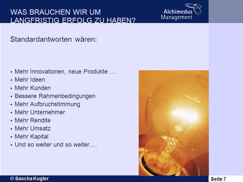 © Sascha Kugler Seite 7 WAS BRAUCHEN WIR UM LANGFRISTIG ERFOLG ZU HABEN? Mehr Innovationen, neue Produkte … Mehr Ideen Mehr Kunden Bessere Rahmenbedin
