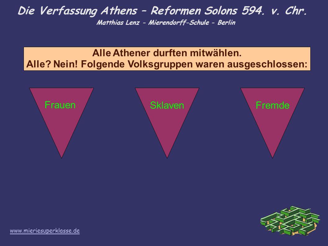 Die Verfassung Athens – Reformen Solons 594. v. Chr. Matthias Lenz - Mierendorff-Schule - Berlin Alle Athener durften mitwählen. Alle? Nein! Folgende
