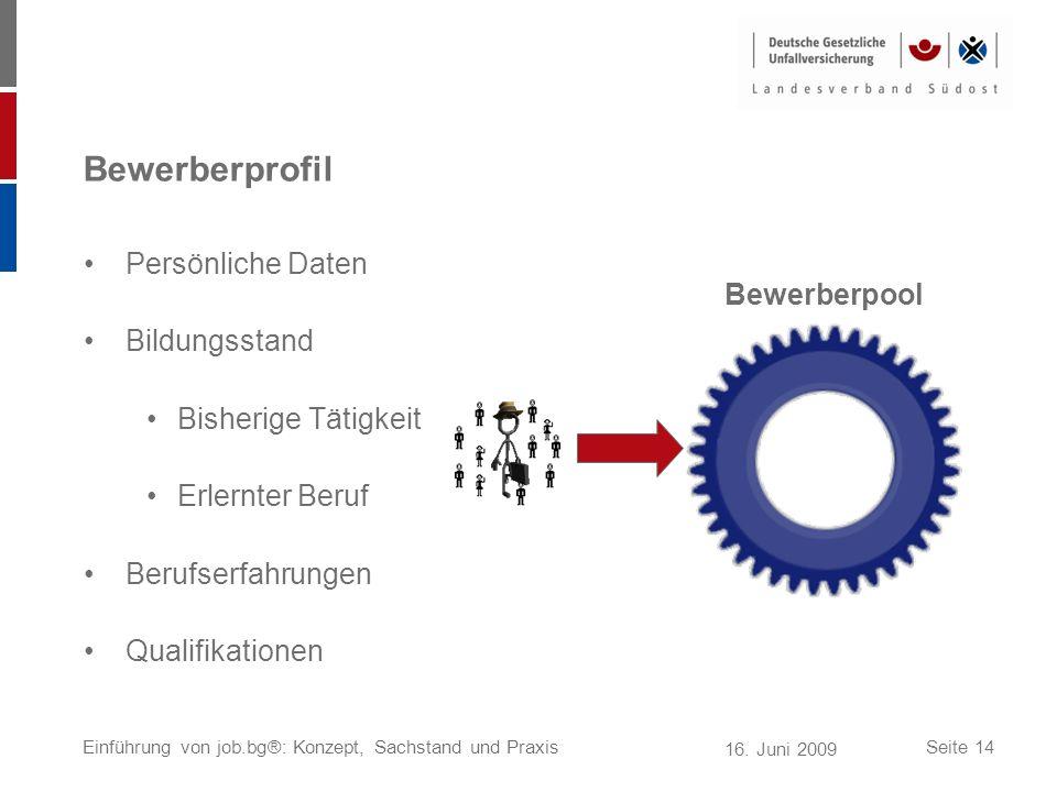 16. Juni 2009 Einführung von job.bg®: Konzept, Sachstand und PraxisSeite 14 Bewerberprofil Persönliche Daten Bildungsstand Bisherige Tätigkeit Erlernt