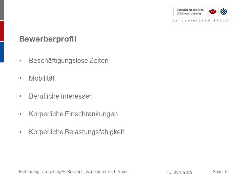 16. Juni 2009 Einführung von job.bg®: Konzept, Sachstand und PraxisSeite 15 Bewerberprofil Beschäftigungslose Zeiten Mobilität Berufliche Interessen K