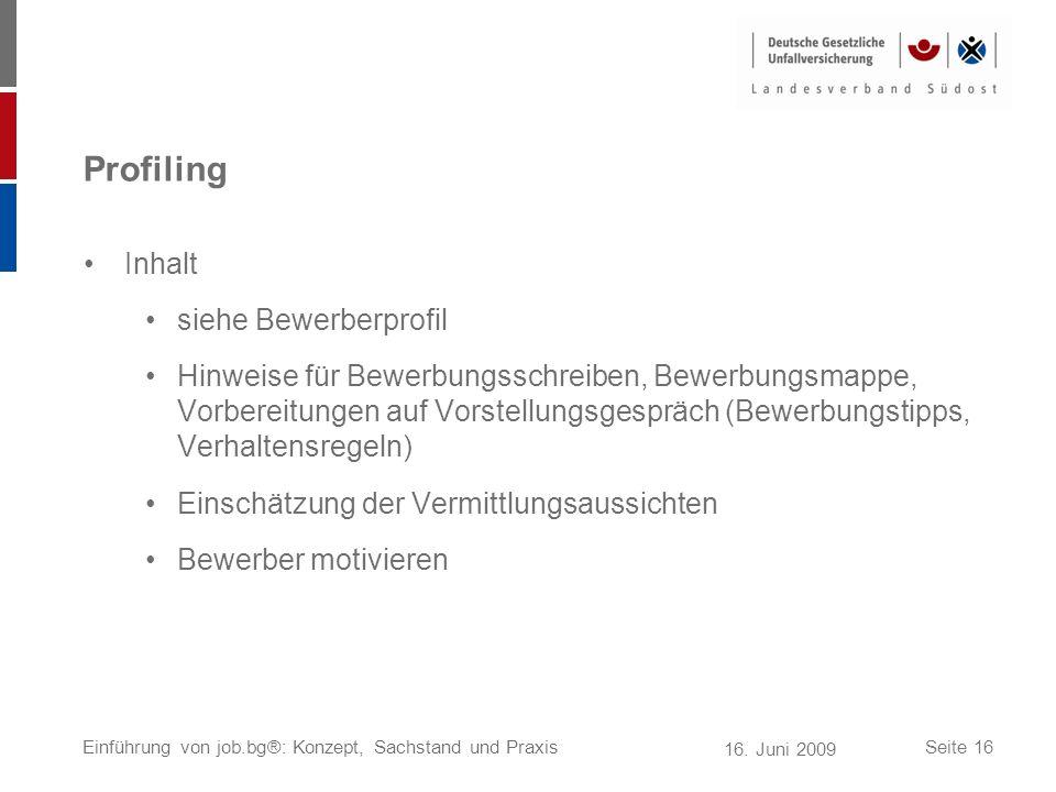 16. Juni 2009 Einführung von job.bg®: Konzept, Sachstand und PraxisSeite 16 Profiling Inhalt siehe Bewerberprofil Hinweise für Bewerbungsschreiben, Be