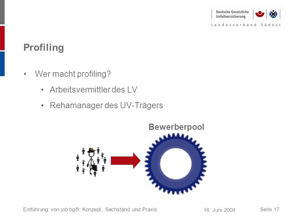 16. Juni 2009 Einführung von job.bg®: Konzept, Sachstand und PraxisSeite 17 Profiling Wer macht profiling? Arbeitsvermittler des LV Rehamanager des UV
