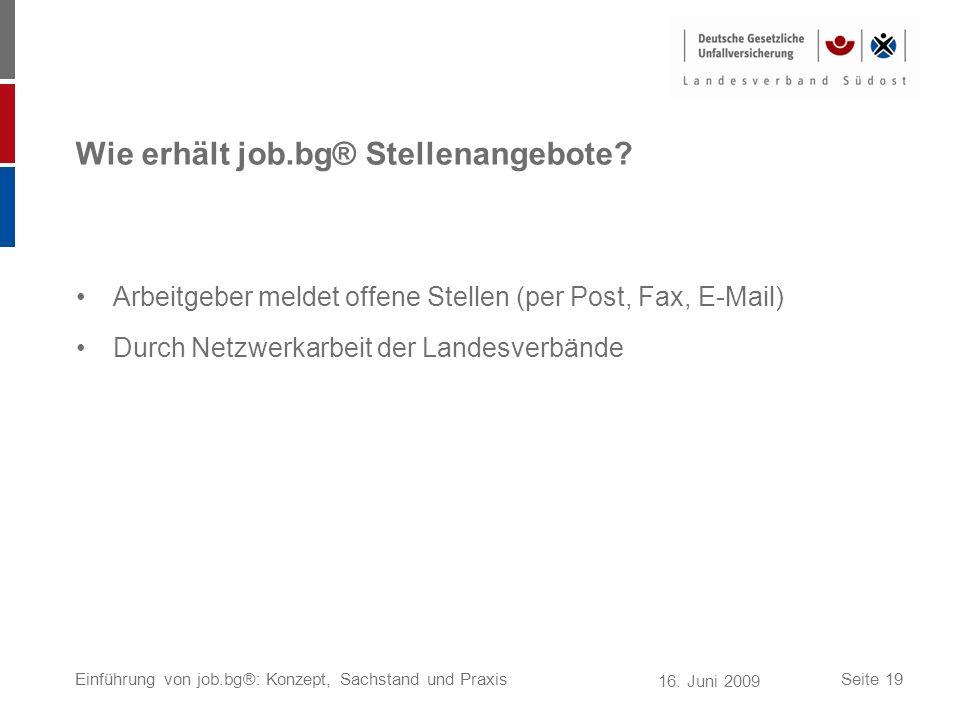 16. Juni 2009 Einführung von job.bg®: Konzept, Sachstand und PraxisSeite 19 Wie erhält job.bg® Stellenangebote? Arbeitgeber meldet offene Stellen (per