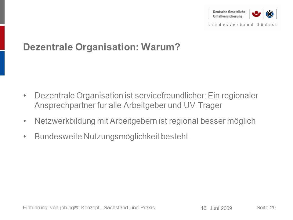 16. Juni 2009 Einführung von job.bg®: Konzept, Sachstand und PraxisSeite 29 Dezentrale Organisation: Warum? Dezentrale Organisation ist servicefreundl