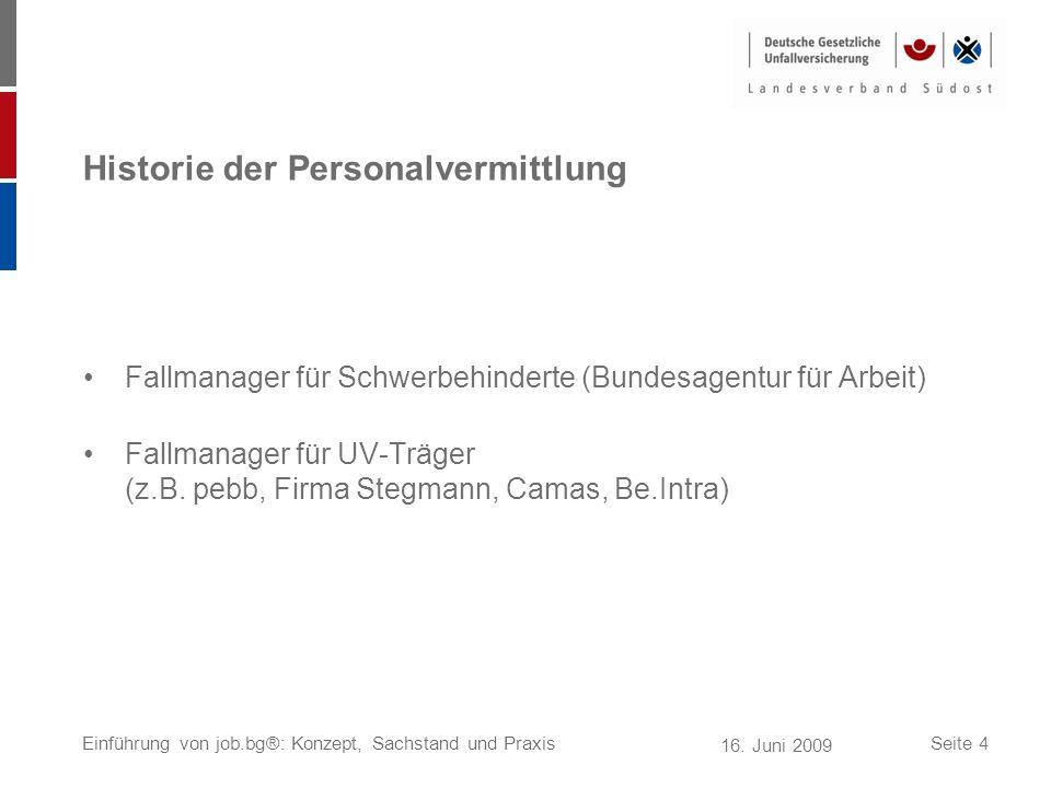 16. Juni 2009 Einführung von job.bg®: Konzept, Sachstand und PraxisSeite 4 Historie der Personalvermittlung Fallmanager für Schwerbehinderte (Bundesag