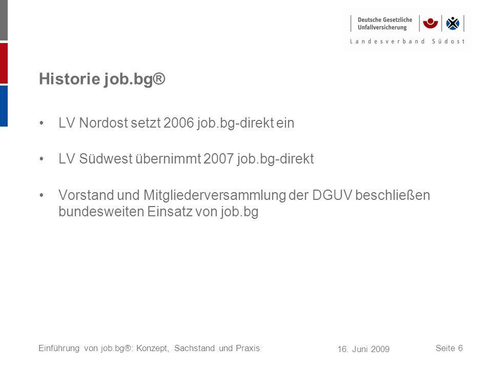 16. Juni 2009 Einführung von job.bg®: Konzept, Sachstand und PraxisSeite 6 Historie job.bg® LV Nordost setzt 2006 job.bg-direkt ein LV Südwest übernim
