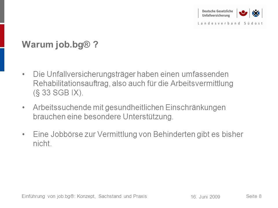 16. Juni 2009 Einführung von job.bg®: Konzept, Sachstand und PraxisSeite 8 Warum job.bg® ? Die Unfallversicherungsträger haben einen umfassenden Rehab