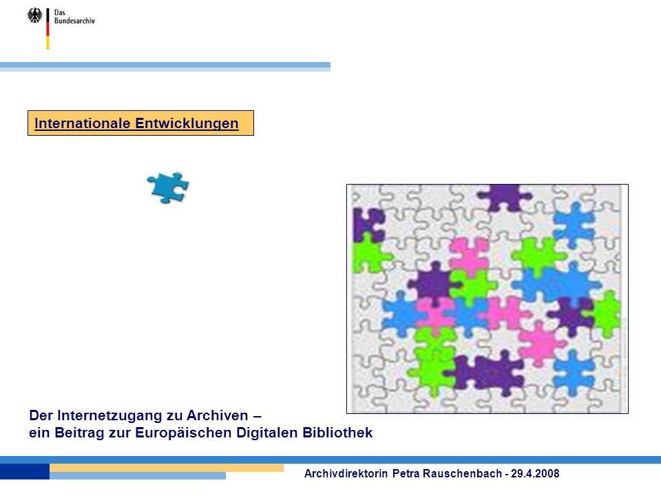 Der Internetzugang zu Archiven – ein Beitrag zur Europäischen Digitalen Bibliothek Archivdirektorin Petra Rauschenbach - 29.4.2008 Internationale Entw