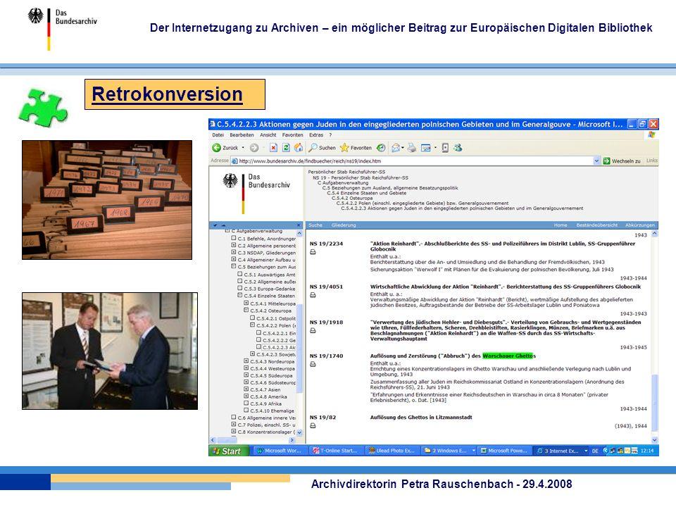 Retrokonversion Der Internetzugang zu Archiven – ein möglicher Beitrag zur Europäischen Digitalen Bibliothek Archivdirektorin Petra Rauschenbach - 29.4.2008