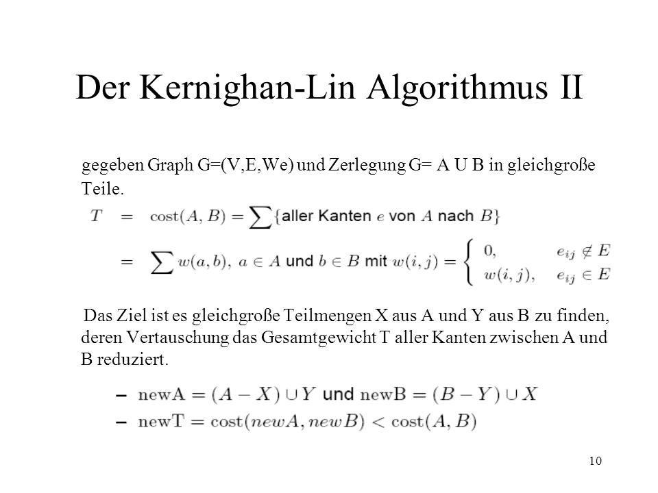 10 Der Kernighan-Lin Algorithmus II gegeben Graph G=(V,E,We) und Zerlegung G= A U B in gleichgroße Teile. Das Ziel ist es gleichgroße Teilmengen X aus