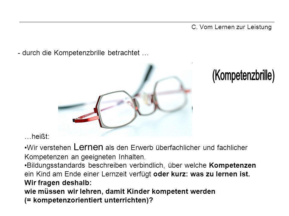 C. Vom Lernen zur Leistung - durch die Kompetenzbrille betrachtet … …heißt: Wir verstehen Lernen als den Erwerb überfachlicher und fachlicher Kompeten