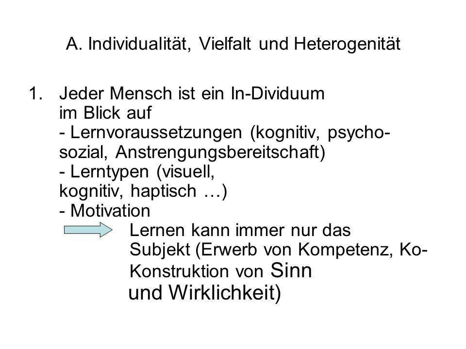 A. Individualität, Vielfalt und Heterogenität 1.Jeder Mensch ist ein In-Dividuum im Blick auf - Lernvoraussetzungen (kognitiv, psycho- sozial, Anstren