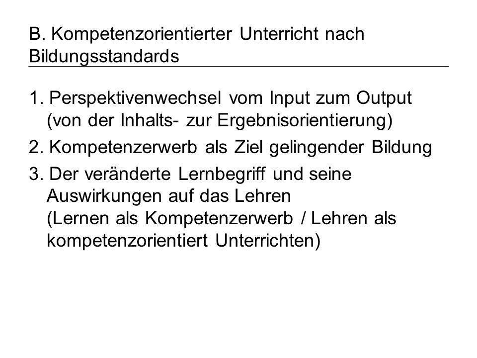 B. Kompetenzorientierter Unterricht nach Bildungsstandards 1. Perspektivenwechsel vom Input zum Output (von der Inhalts- zur Ergebnisorientierung) 2.