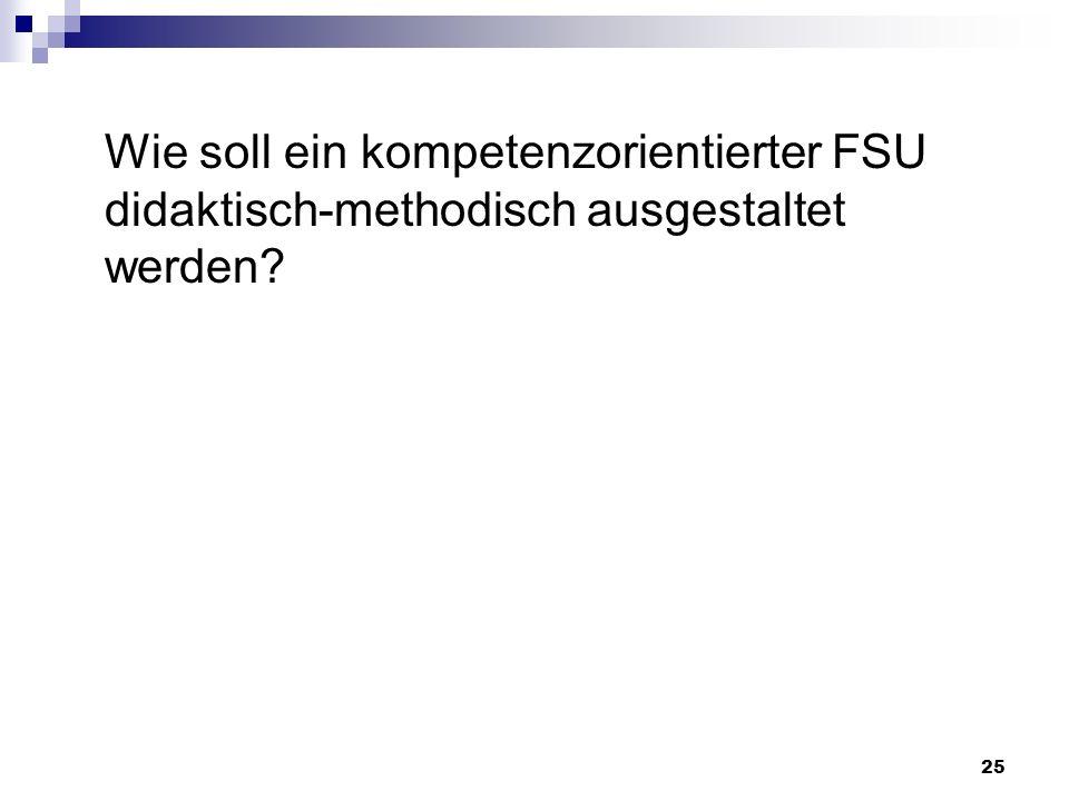 Wie soll ein kompetenzorientierter FSU didaktisch-methodisch ausgestaltet werden? 25