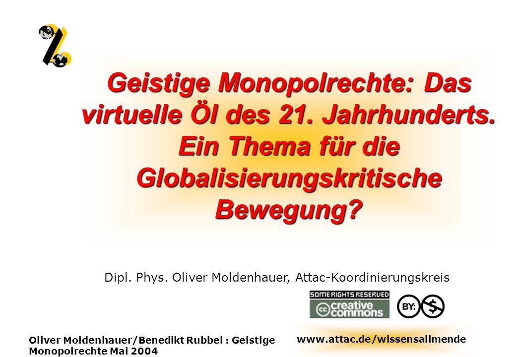 www.attac.de/wissensallmende Oliver Moldenhauer/Benedikt Rubbel : Geistige Monopolrechte Mai 2004 Geistige Monopolrechte: Das virtuelle Öl des 21. Jah