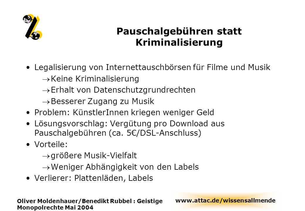 www.attac.de/wissensallmende Oliver Moldenhauer/Benedikt Rubbel : Geistige Monopolrechte Mai 2004 Pauschalgebühren statt Kriminalisierung Legalisierun