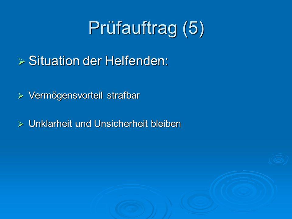 Prüfauftrag (5) Situation der Helfenden: Situation der Helfenden: Vermögensvorteil strafbar Vermögensvorteil strafbar Unklarheit und Unsicherheit bleiben Unklarheit und Unsicherheit bleiben