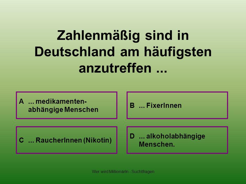 Wer wird MillionärIn - Suchtfragen Zahlenmäßig sind in Deutschland am häufigsten anzutreffen... A... medikamenten- abhängige Menschen B... FixerInnen