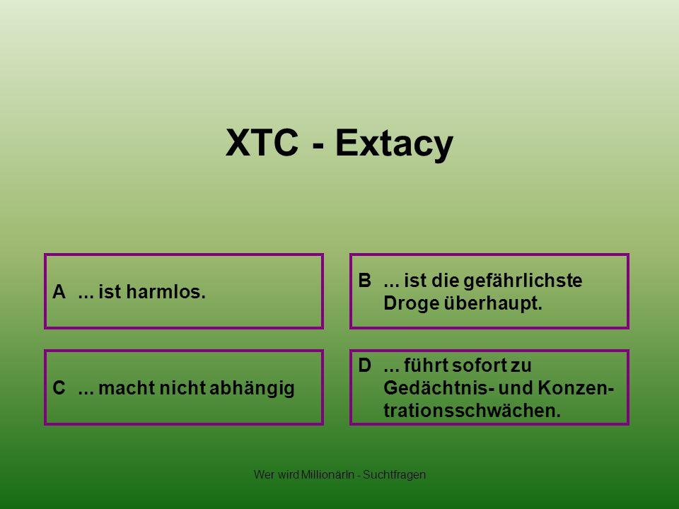 Wer wird MillionärIn - Suchtfragen XTC - Extacy A... ist harmlos. B... ist die gefährlichste Droge überhaupt. D... führt sofort zu Gedächtnis- und Kon