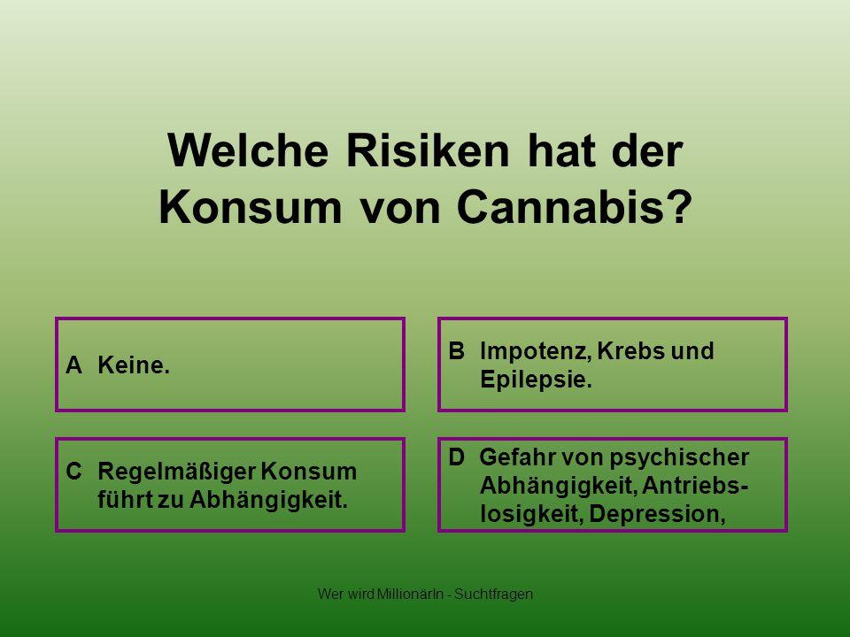 Wer wird MillionärIn - Suchtfragen Welche Risiken hat der Konsum von Cannabis? A Keine. B Impotenz, Krebs und Epilepsie. D Gefahr von psychischer Abhä