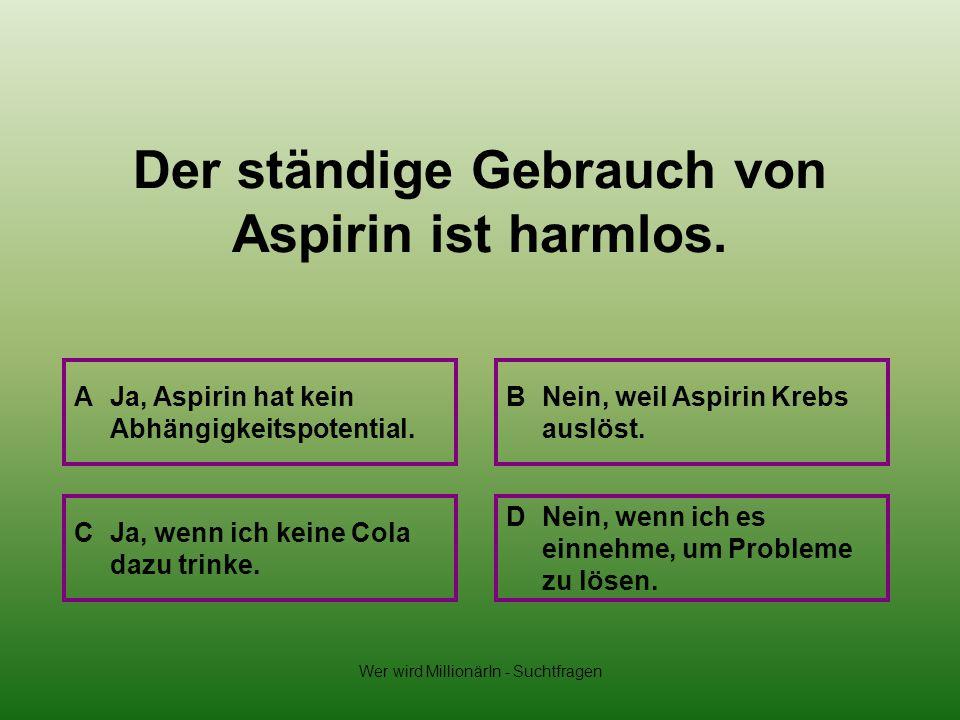 Wer wird MillionärIn - Suchtfragen Der ständige Gebrauch von Aspirin ist harmlos. A Ja, Aspirin hat kein Abhängigkeitspotential. B Nein, weil Aspirin