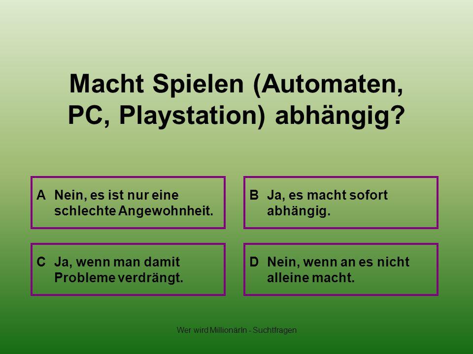 Wer wird MillionärIn - Suchtfragen Macht Spielen (Automaten, PC, Playstation) abhängig? A Nein, es ist nur eine schlechte Angewohnheit. B Ja, es macht