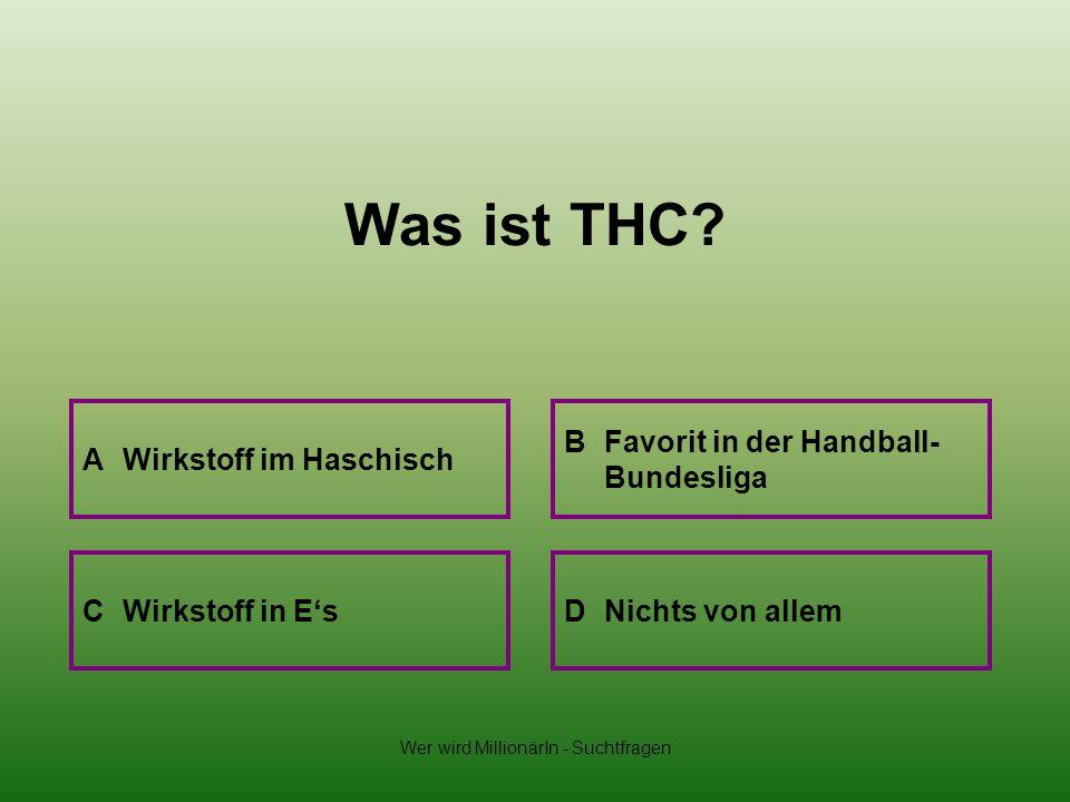 Wer wird MillionärIn - Suchtfragen Was ist THC? A Wirkstoff im Haschisch B Favorit in der Handball- Bundesliga D Nichts von allemC Wirkstoff in Es
