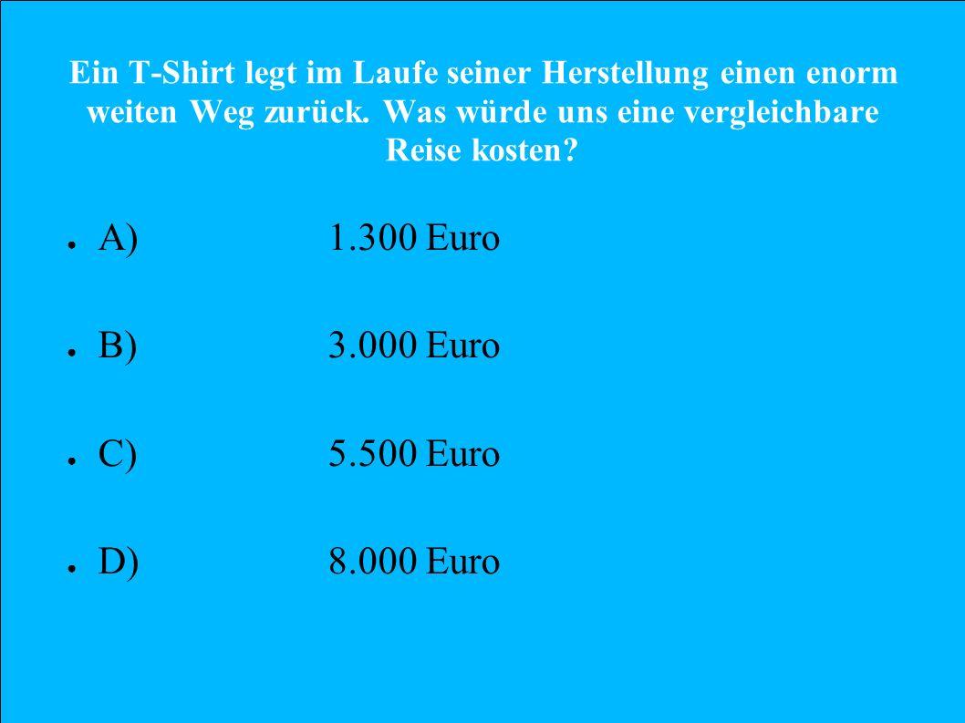 Ein T-Shirt legt im Laufe seiner Herstellung einen enorm weiten Weg zurück. Was würde uns eine vergleichbare Reise kosten? A)1.300 Euro B)3.000 Euro C
