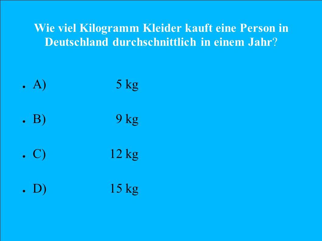 Wie viel Kilogramm Kleider kauft eine Person in Deutschland durchschnittlich in einem Jahr? A) 5 kg B) 9 kg C)12 kg D)15 kg